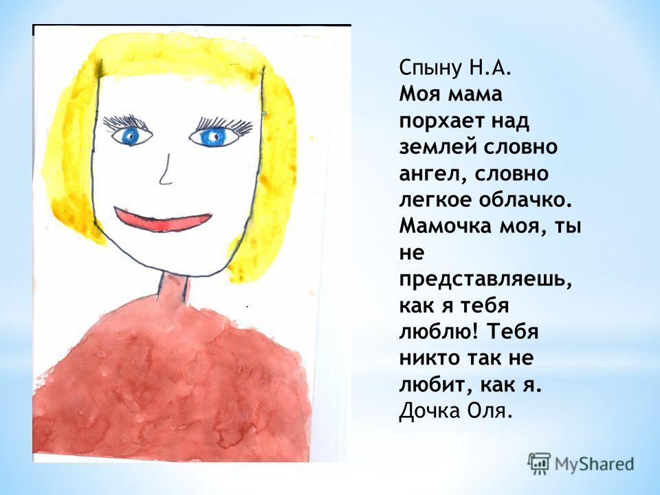 Спыну Н.А. Моя мама порхает над землей словно ангел, словно легкое облачко. Мамочка моя, ты не представляешь, как я тебя люблю! Тебя никто так не любит, как я. Дочка Оля.
