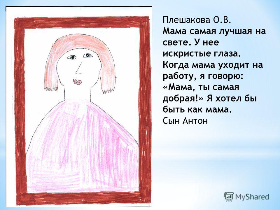 Плешакова О.В. Мама самая лучшая на свете. У нее искристые глаза. Когда мама уходит на работу, я говорю: «Мама, ты самая добрая!» Я хотел бы быть как мама. Сын Антон