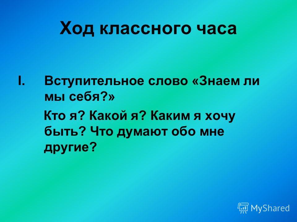 Ход классного часа I.Вступительное слово «Знаем ли мы себя?» Кто я? Какой я? Каким я хочу быть? Что думают обо мне другие?