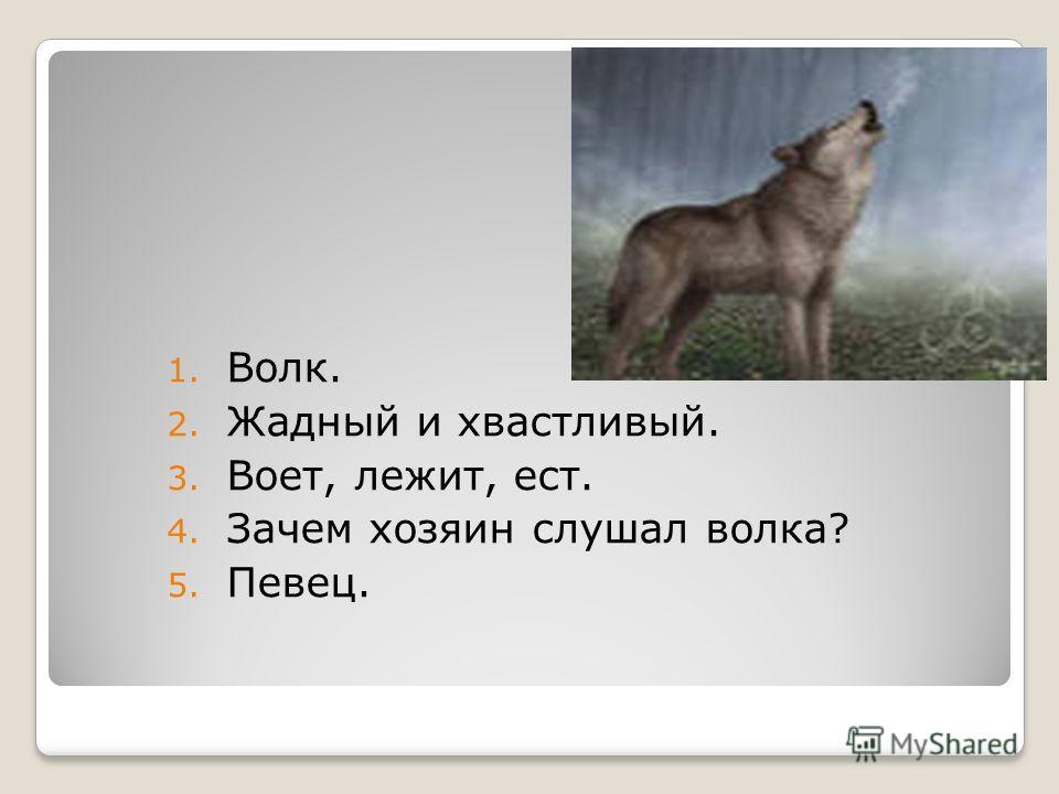 1. Волк. 2. Жадный и хвастливый. 3. Воет, лежит, ест. 4. Зачем хозяин слушал волка? 5. Певец.