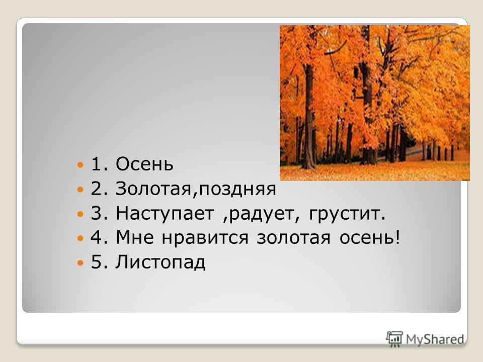 1. Осень 2. Золотая,поздняя 3. Наступает,радует, грустит. 4. Мне нравится золотая осень! 5. Листопад