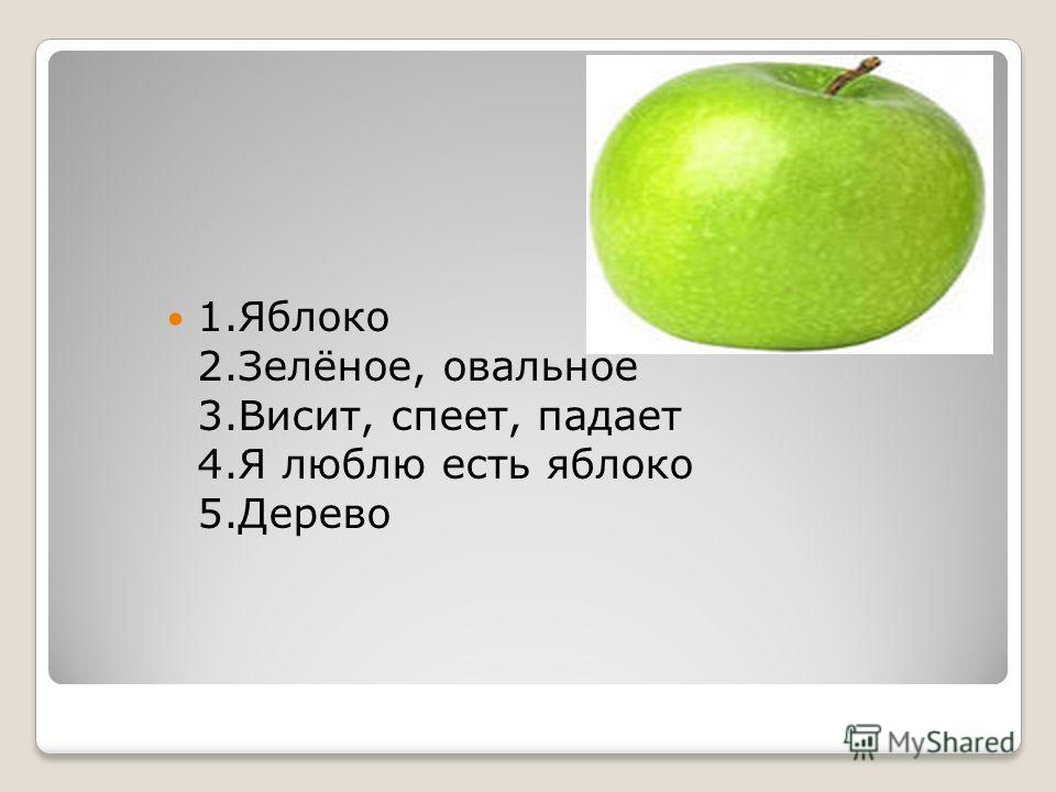 1.Яблоко 2.Зелёное, овальное 3.Висит, спеет, падает 4.Я люблю есть яблоко 5.Дерево