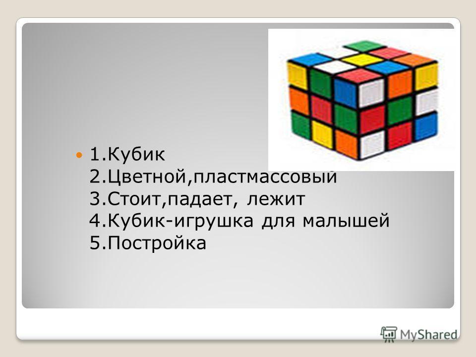 1.Кубик 2.Цветной,пластмассовый 3.Стоит,падает, лежит 4.Кубик-игрушка для малышей 5.Постройка
