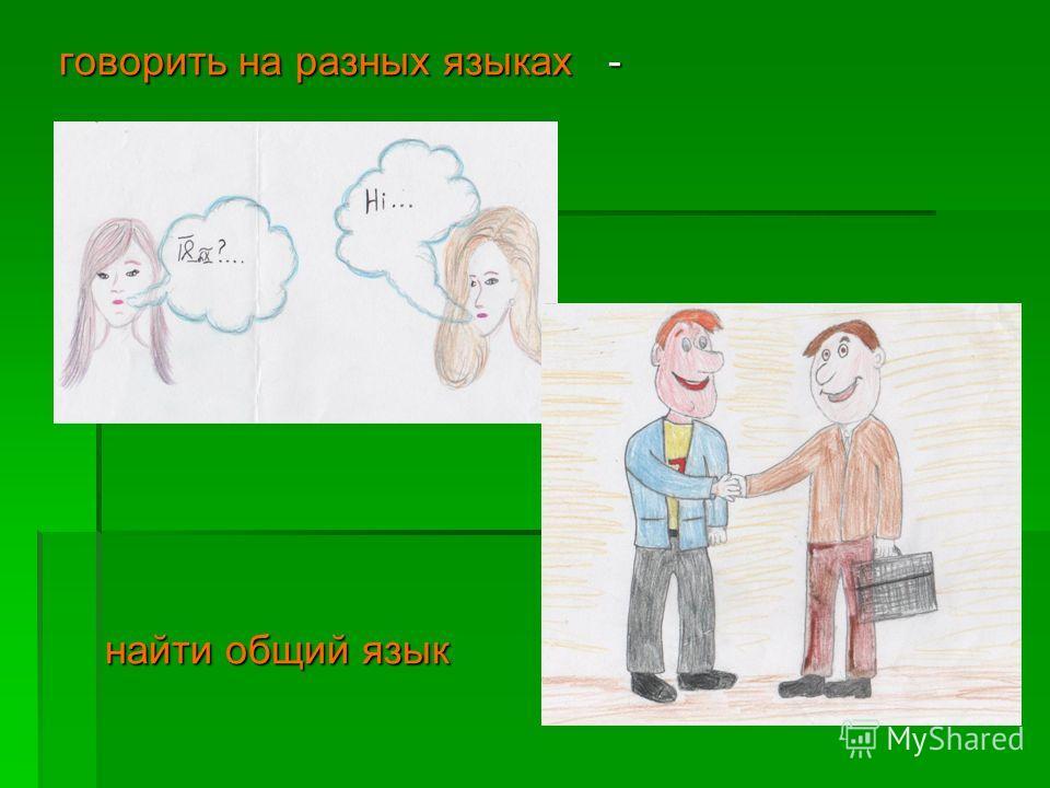 говорить на разных языках - говорить на разных языках - найти общий язык найти общий язык