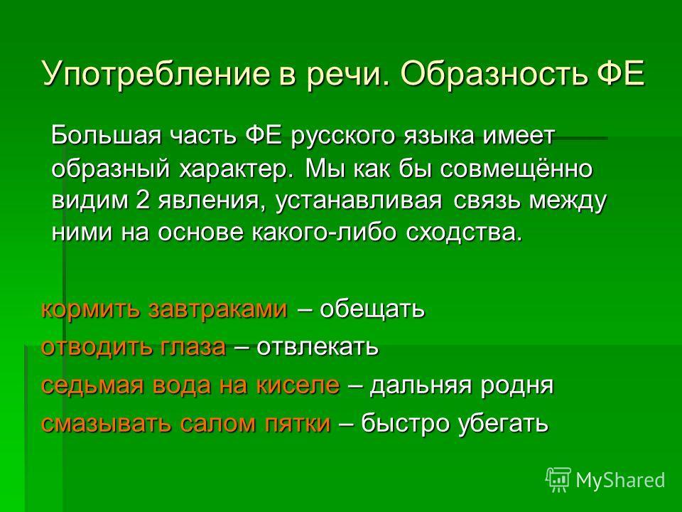 Употребление в речи. Образность ФЕ Большая часть ФЕ русского языка имеет образный характер. Мы как бы совмещённо видим 2 явления, устанавливая связь между ними на основе какого-либо сходства. Большая часть ФЕ русского языка имеет образный характер. М