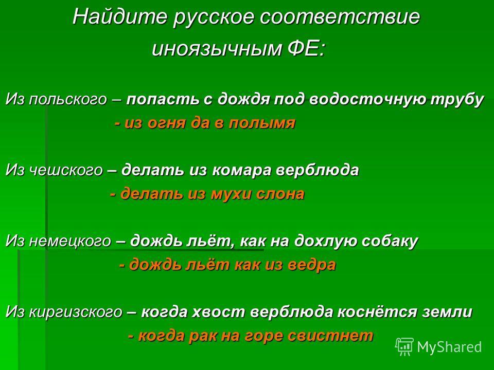Найдите русское соответствие Найдите русское соответствие иноязычным ФЕ: иноязычным ФЕ: Из польского – попасть с дождя под водосточную трубу - из огня да в полымя - из огня да в полымя Из чешского – делать из комара верблюда - делать из мухи слона -