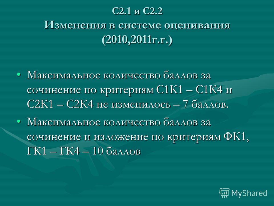 С2.1 и С2.2 Изменения в системе оценивания (2010,2011г.г.) Максимальное количество баллов за сочинение по критериям С1К1 – С1К4 и С2К1 – С2К4 не изменилось – 7 баллов.Максимальное количество баллов за сочинение по критериям С1К1 – С1К4 и С2К1 – С2К4
