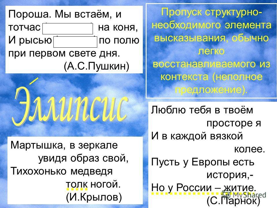 Люблю тебя в твоём просторе я И в каждой вязкой колее. Пусть у Европы есть история,- Но у России – житие. (С.Парнок) Пропуск структурно- необходимого элемента высказывания, обычно легко восстанавливаемого из контекста (неполное предложение). Пороша.