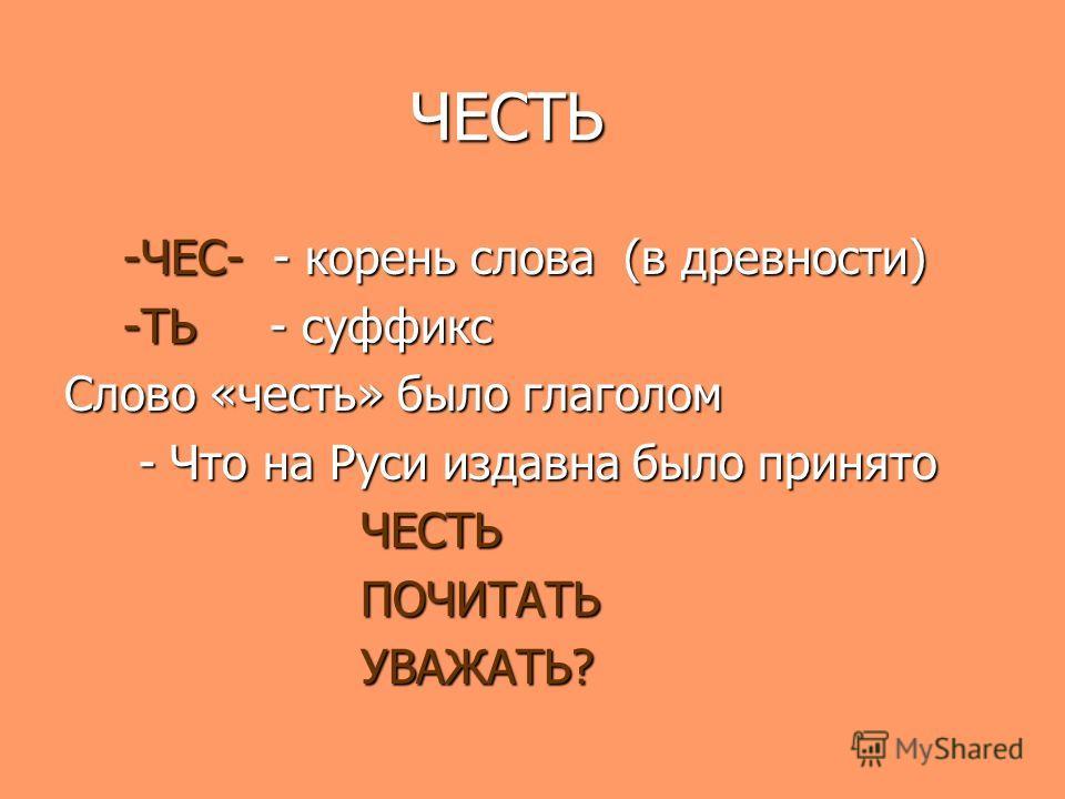 ЧЕСТЬ ЧЕСТЬ -ЧЕС- - корень слова (в древности) -ЧЕС- - корень слова (в древности) -ТЬ - суффикс -ТЬ - суффикс Слово «честь» было глаголом - Что на Руси издавна было принято - Что на Руси издавна было принято ЧЕСТЬ ЧЕСТЬ ПОЧИТАТЬ ПОЧИТАТЬ УВАЖАТЬ? УВА