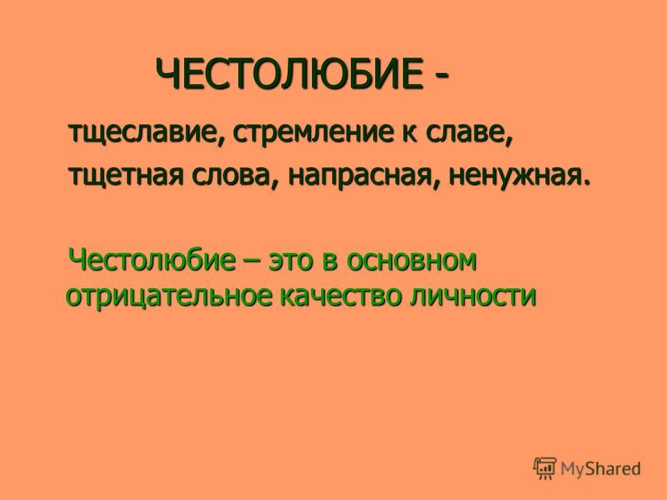 ЧЕСТОЛЮБИЕ - ЧЕСТОЛЮБИЕ - тщеславие, стремление к славе, тщеславие, стремление к славе, тщетная слова, напрасная, ненужная. тщетная слова, напрасная, ненужная. Честолюбие – это в основном отрицательное качество личности Честолюбие – это в основном от