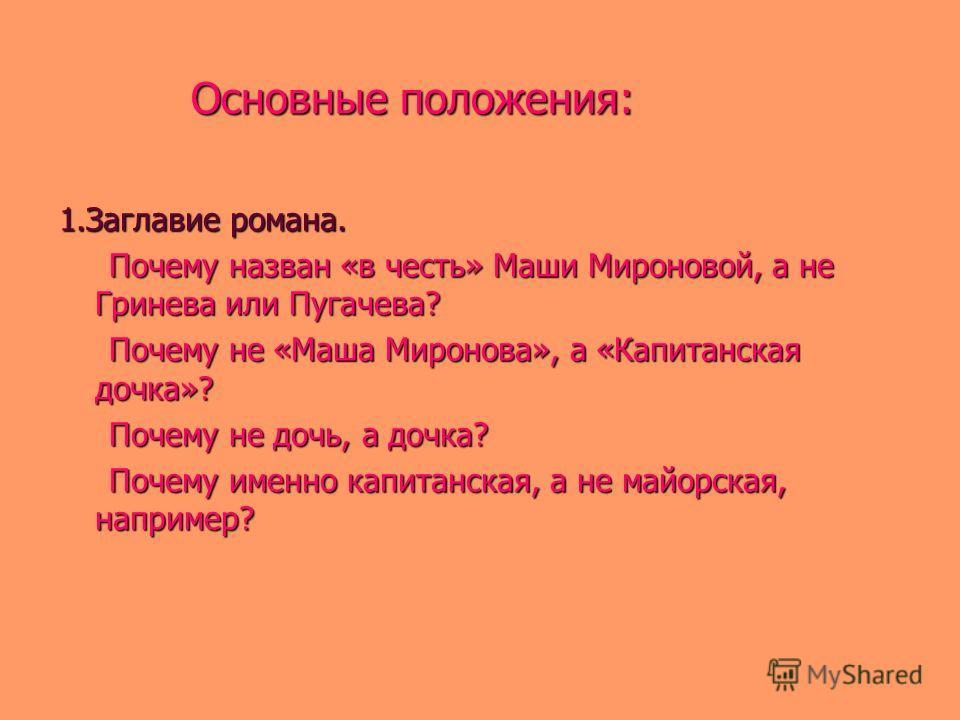 Основные положения: Основные положения: 1.Заглавие романа. Почему назван «в честь» Маши Мироновой, а не Гринева или Пугачева? Почему назван «в честь» Маши Мироновой, а не Гринева или Пугачева? Почему не «Маша Миронова», а «Капитанская дочка»? Почему