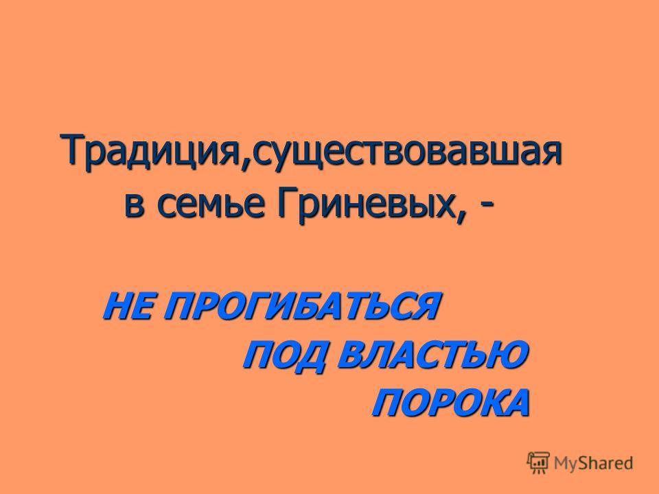 Традиция,существовавшая Традиция,существовавшая в семье Гриневых, - в семье Гриневых, - НЕ ПРОГИБАТЬСЯ НЕ ПРОГИБАТЬСЯ ПОД ВЛАСТЬЮ ПОД ВЛАСТЬЮ ПОРОКА ПОРОКА