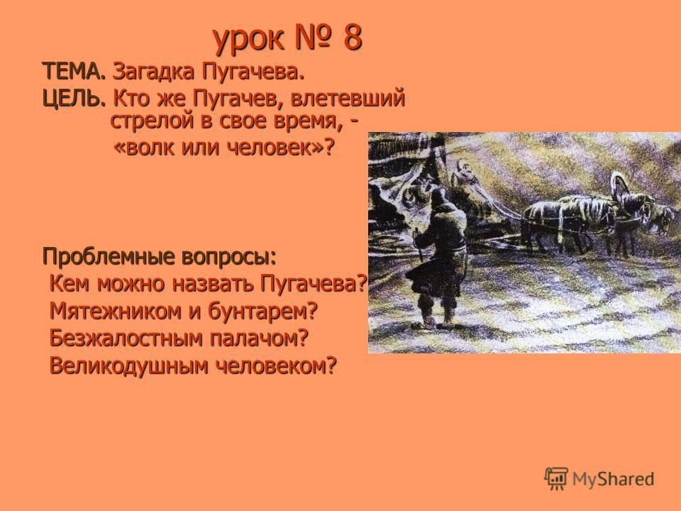 урок 8 урок 8 ТЕМА. Загадка Пугачева. ЦЕЛЬ. Кто же Пугачев, влетевший стрелой в свое время, - «волк или человек»? «волк или человек»? Проблемные вопросы: Кем можно назвать Пугачева? Кем можно назвать Пугачева? Мятежником и бунтарем? Мятежником и бунт