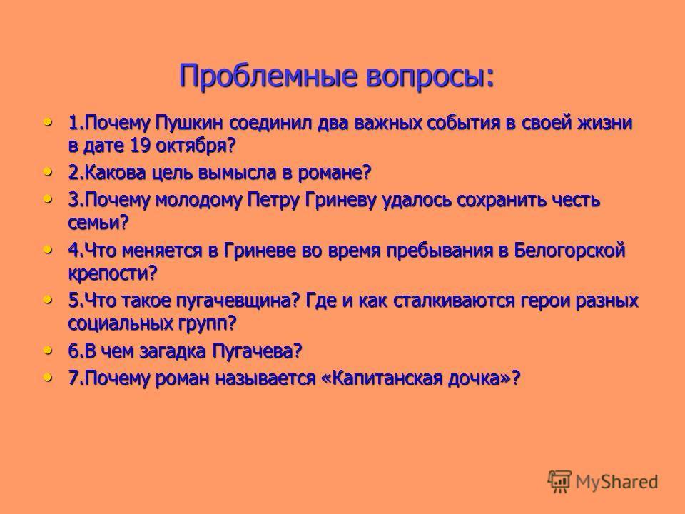 Проблемные вопросы: 1.Почему Пушкин соединил два важных события в своей жизни в дате 19 октября? 1.Почему Пушкин соединил два важных события в своей жизни в дате 19 октября? 2.Какова цель вымысла в романе? 2.Какова цель вымысла в романе? 3.Почему мол