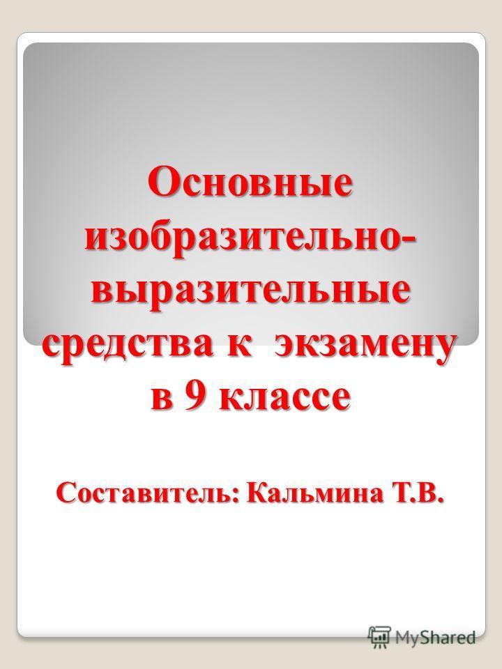 Основные изобразительно- выразительные средства к экзамену в 9 классе Составитель: Кальмина Т.В.