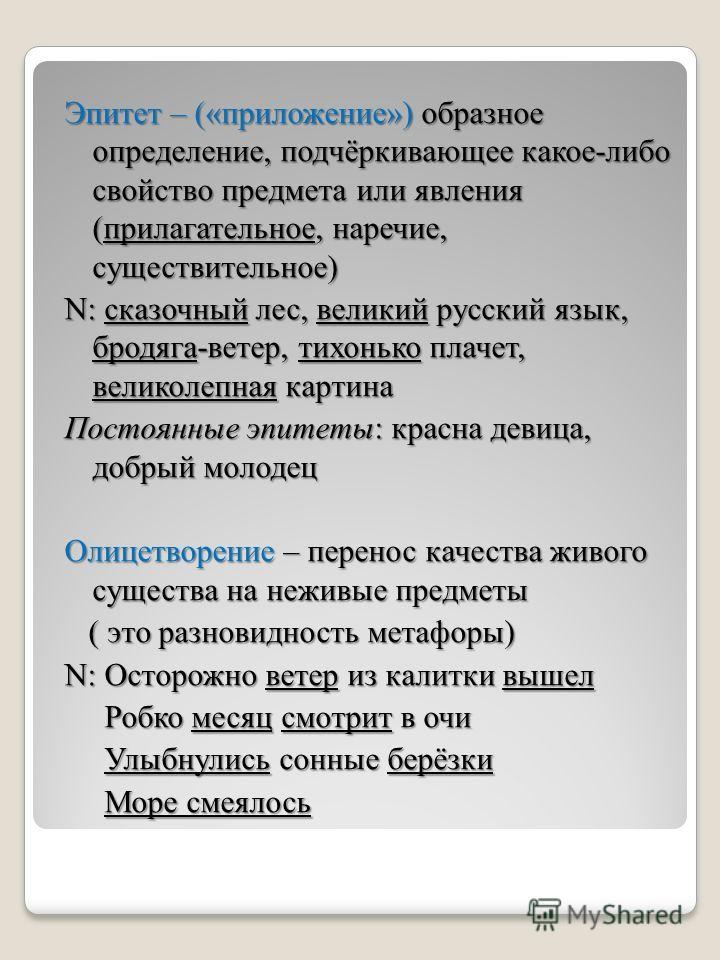 Эпитет – («приложение») образное определение, подчёркивающее какое-либо свойство предмета или явления (прилагательное, наречие, существительное) N: сказочный лес, великий русский язык, бродяга-ветер, тихонько плачет, великолепная картина Постоянные э