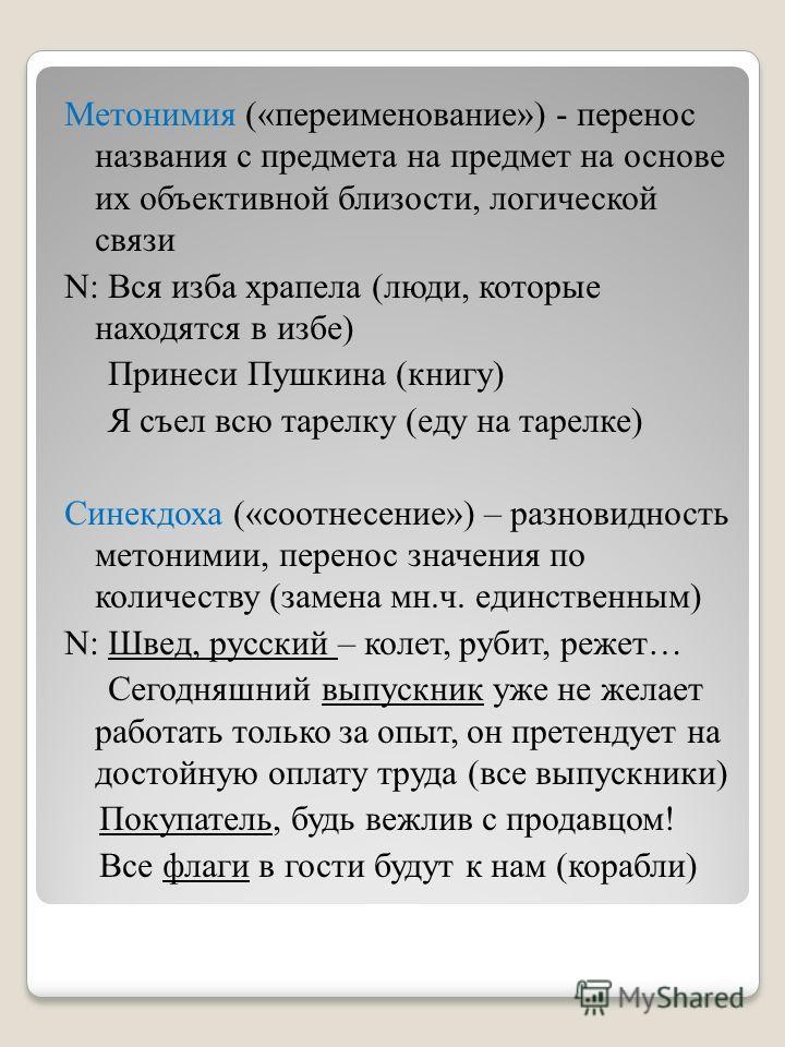 Метонимия («переименование») - перенос названия с предмета на предмет на основе их объективной близости, логической связи N: Вся изба храпела (люди, которые находятся в избе) Принеси Пушкина (книгу) Я съел всю тарелку (еду на тарелке) Синекдоха («соо