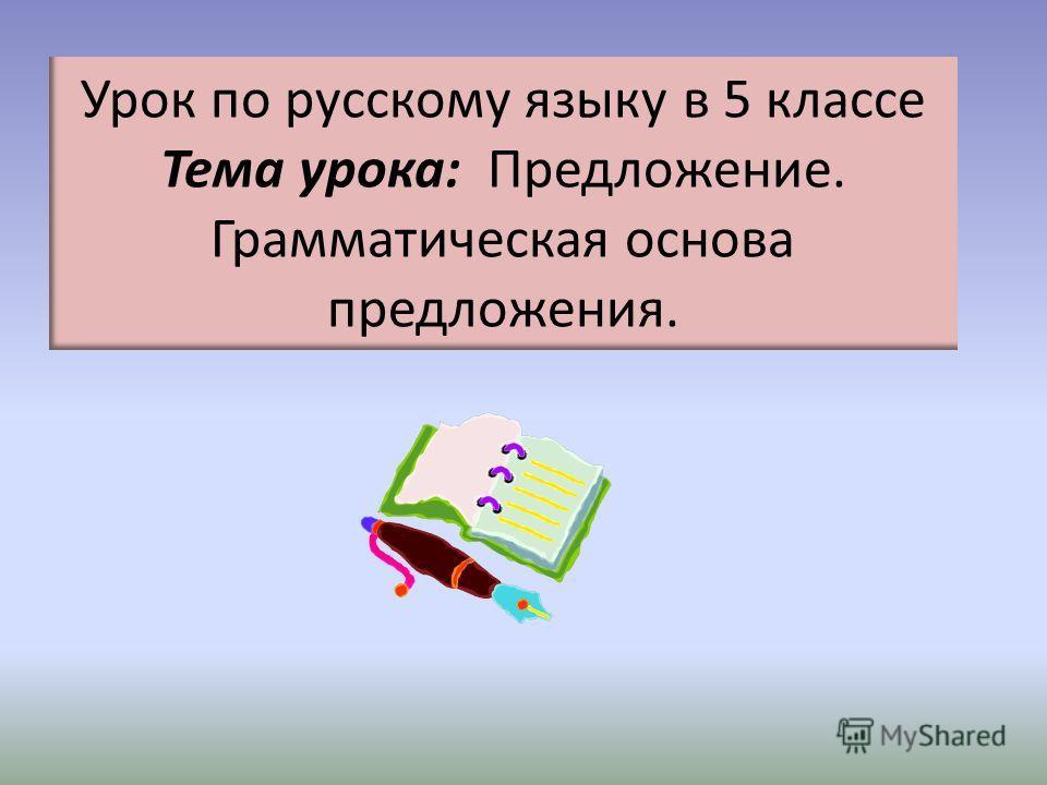 Урок по русскому языку в 5 классе Тема урока: Предложение. Грамматическая основа предложения.