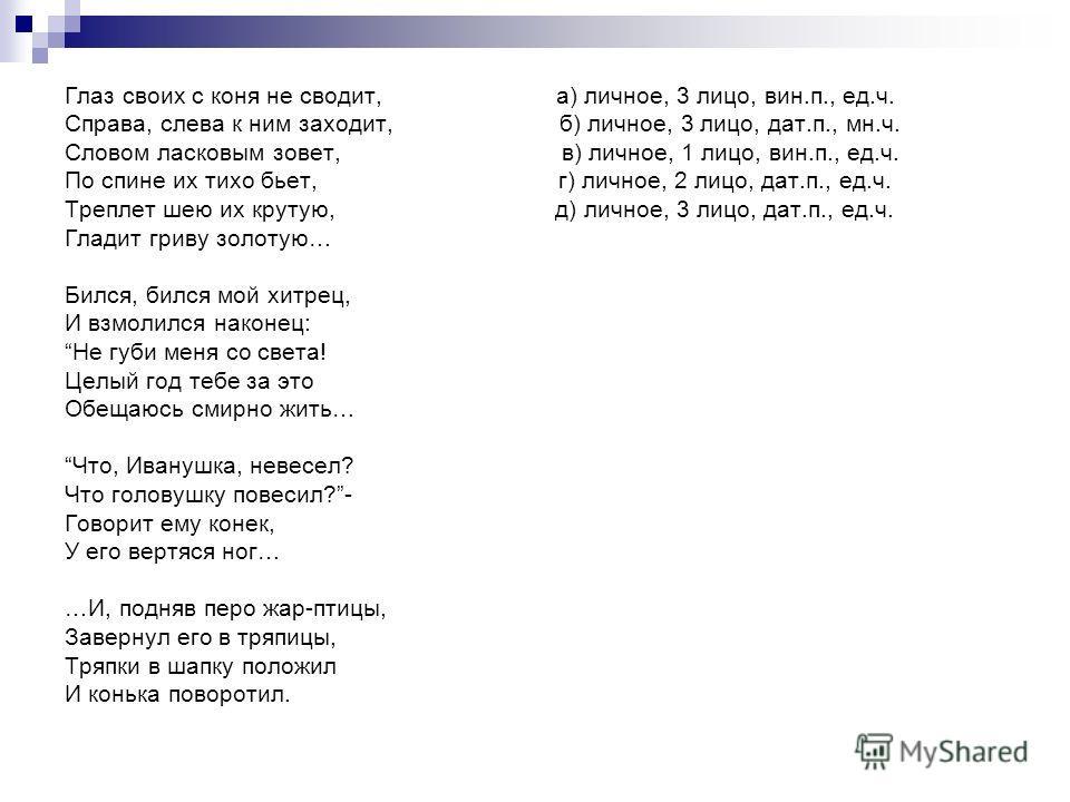 Глаз своих с коня не сводит, а) личное, 3 лицо, вин.п., ед.ч. Справа, слева к ним заходит, б) личное, 3 лицо, дат.п., мн.ч. Словом ласковым зовет, в) личное, 1 лицо, вин.п., ед.ч. По спине их тихо бьет, г) личное, 2 лицо, дат.п., ед.ч. Треплет шею их