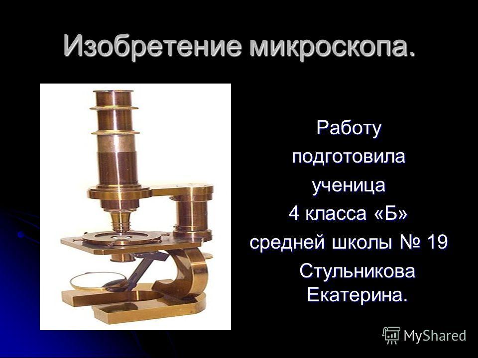 Изобретение микроскопа. Работуподготовилаученица 4 класса «Б» средней школы 19 Стульникова Екатерина.