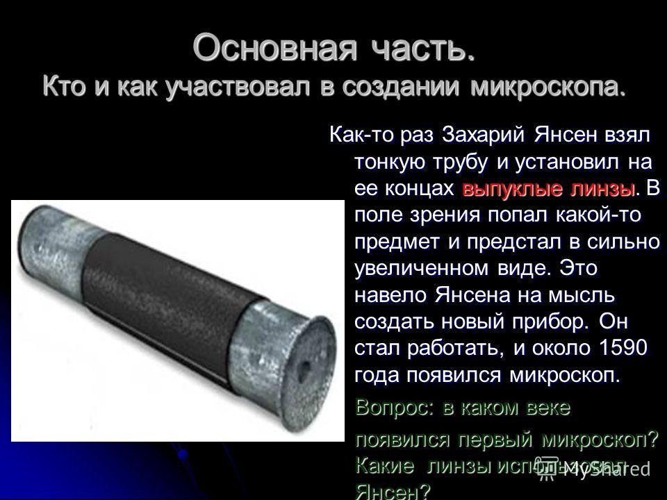 Основная часть. Кто и как участвовал в создании микроскопа. Как-то раз Захарий Янсен взял тонкую трубу и установил на ее концах выпуклые линзы. В поле зрения попал какой-то предмет и предстал в сильно увеличенном виде. Это навело Янсена на мысль созд