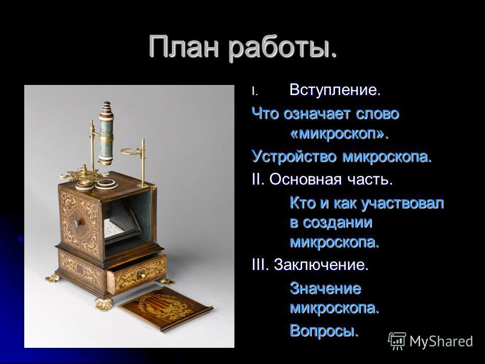 План работы. I. Вступление. Что означает слово «микроскоп». Устройство микроскопа. II. Основная часть. Кто и как участвовал в создании микроскопа. III. Заключение. Значение микроскопа. Вопросы.