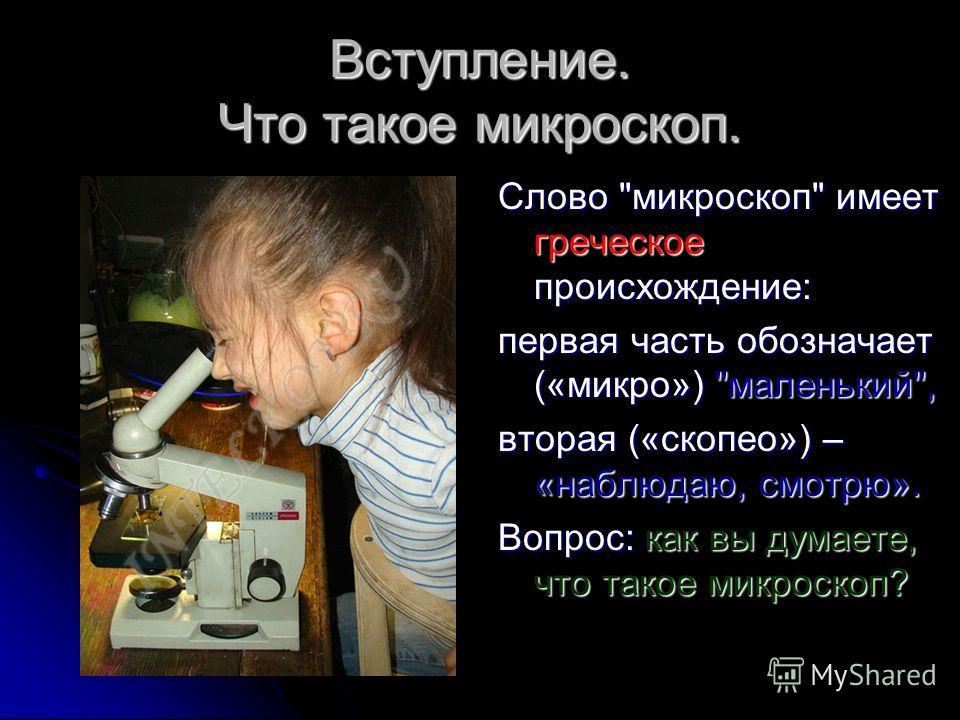 Вступление. Что такое микроскоп. Слово микроскоп имеет греческое происхождение: первая часть обозначает («микро») маленький, вторая («скопео») – «наблюдаю, смотрю». Вопрос: как вы думаете, что такое микроскоп?