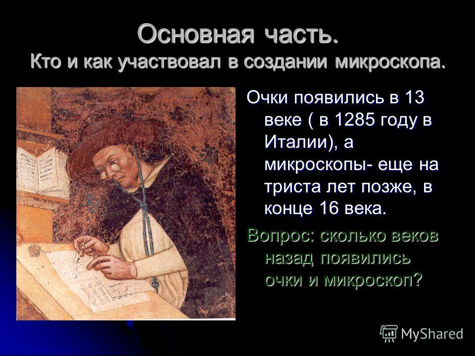 Основная часть. Кто и как участвовал в создании микроскопа. Очки появились в 13 веке ( в 1285 году в Италии), а микроскопы- еще на триста лет позже, в конце 16 века. Вопрос: сколько веков назад появились очки и микроскоп?