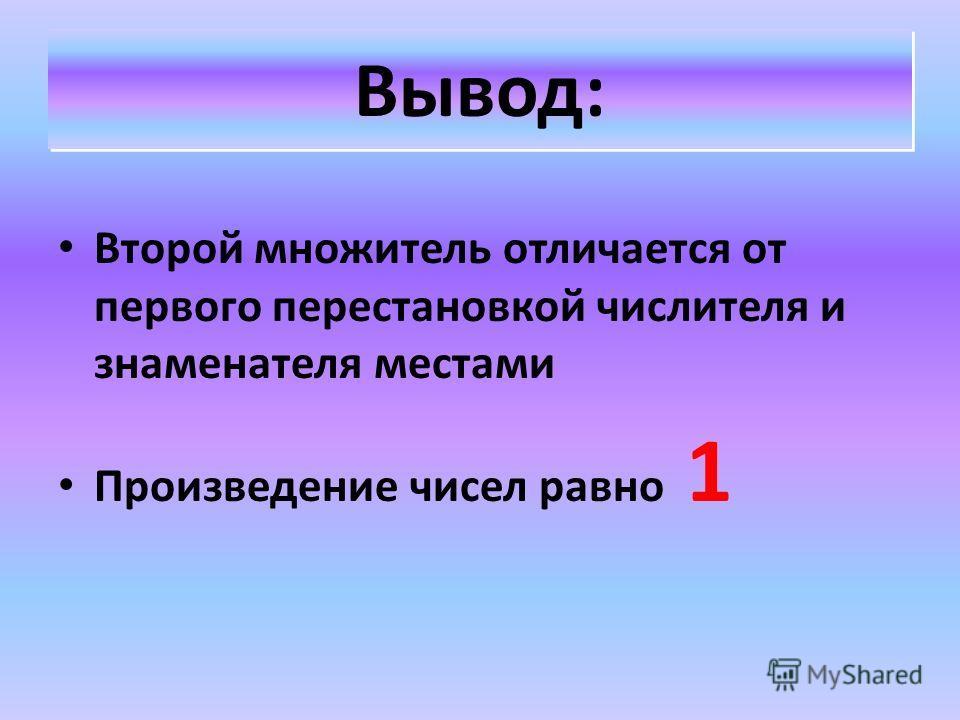 Вывод: Второй множитель отличается от первого перестановкой числителя и знаменателя местами Произведение чисел равно 1