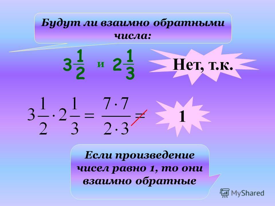 Будут ли взаимно обратными числа: Если произведение чисел равно 1, то они взаимно обратные и Нет, т.к. 1 1 2 3 1 3 2
