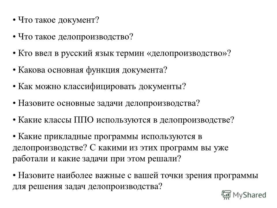 Что такое документ? Что такое делопроизводство? Кто ввел в русский язык термин «делопроизводство»? Какова основная функция документа? Как можно классифицировать документы? Назовите основные задачи делопроизводства? Какие классы ППО используются в дел