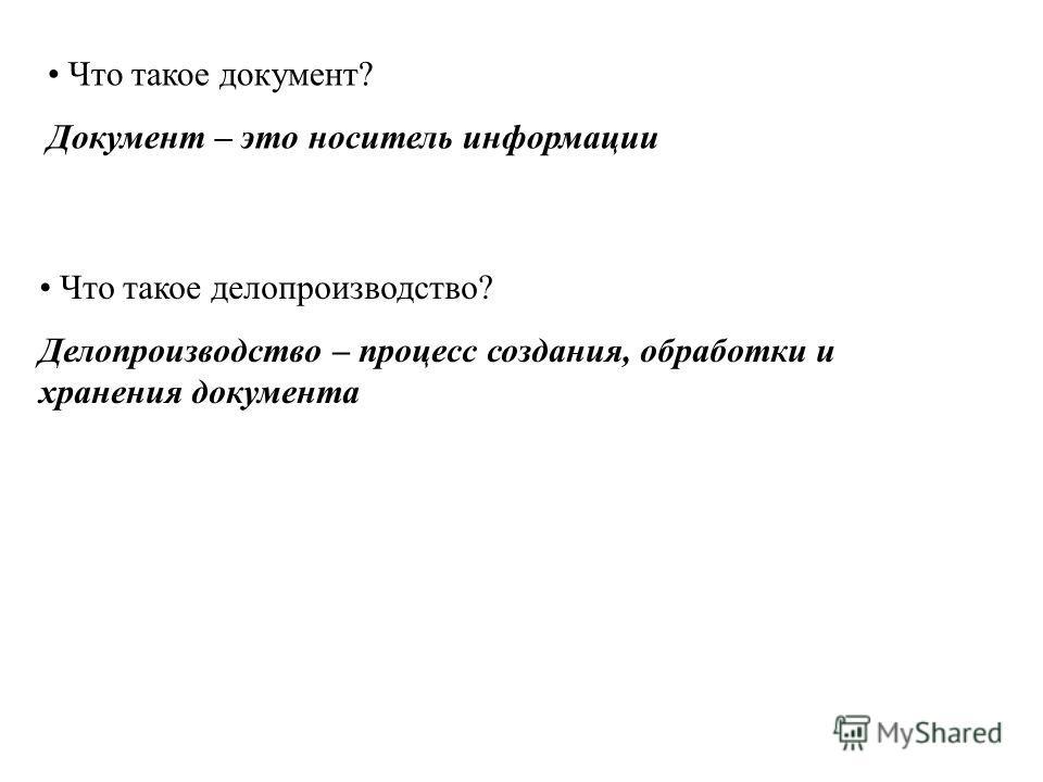Что такое документ? Документ – это носитель информации Что такое делопроизводство? Делопроизводство – процесс создания, обработки и хранения документа