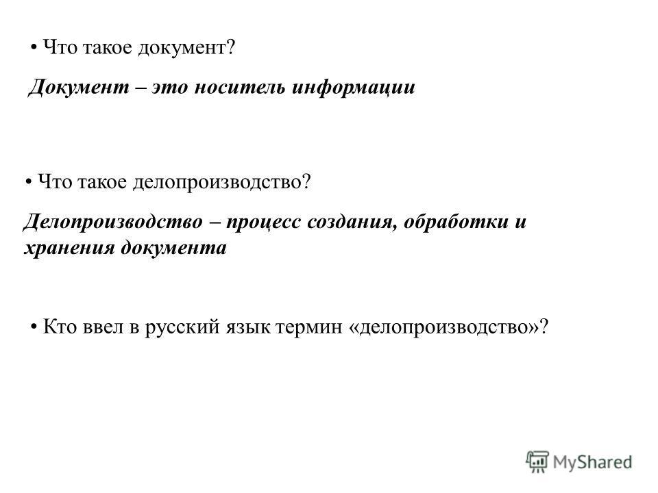 Что такое документ? Документ – это носитель информации Что такое делопроизводство? Делопроизводство – процесс создания, обработки и хранения документа Кто ввел в русский язык термин «делопроизводство»?