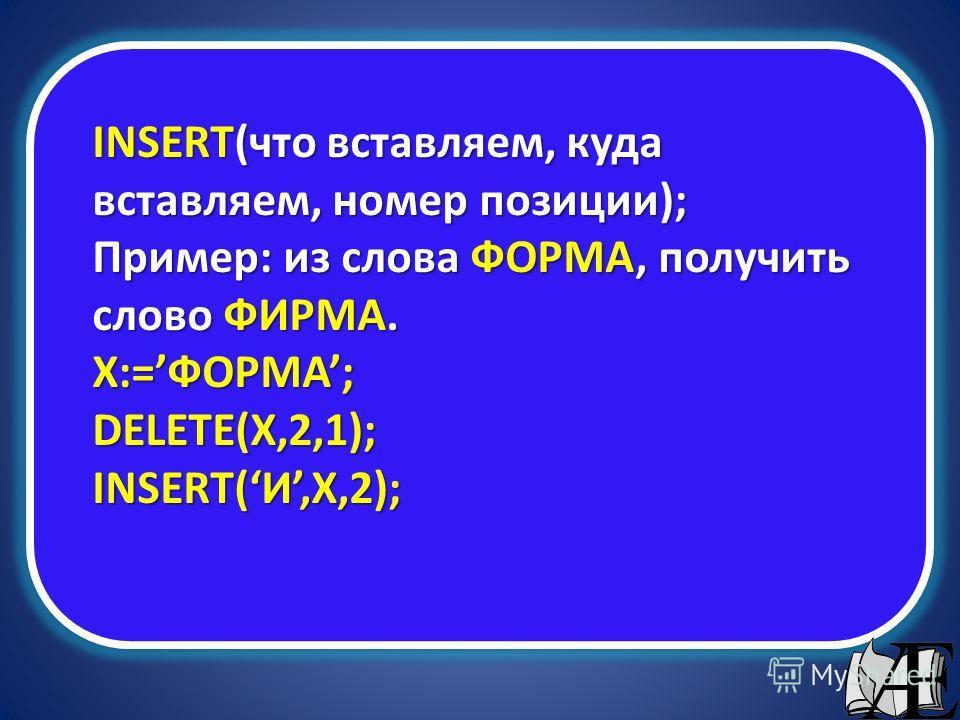 INSERT(что вставляем, куда вставляем, номер позиции); Пример: из слова ФОРМА, получить слово ФИРМА. X:=ФОРМА; DELETE(X,2,1); INSERT(И,X,2);