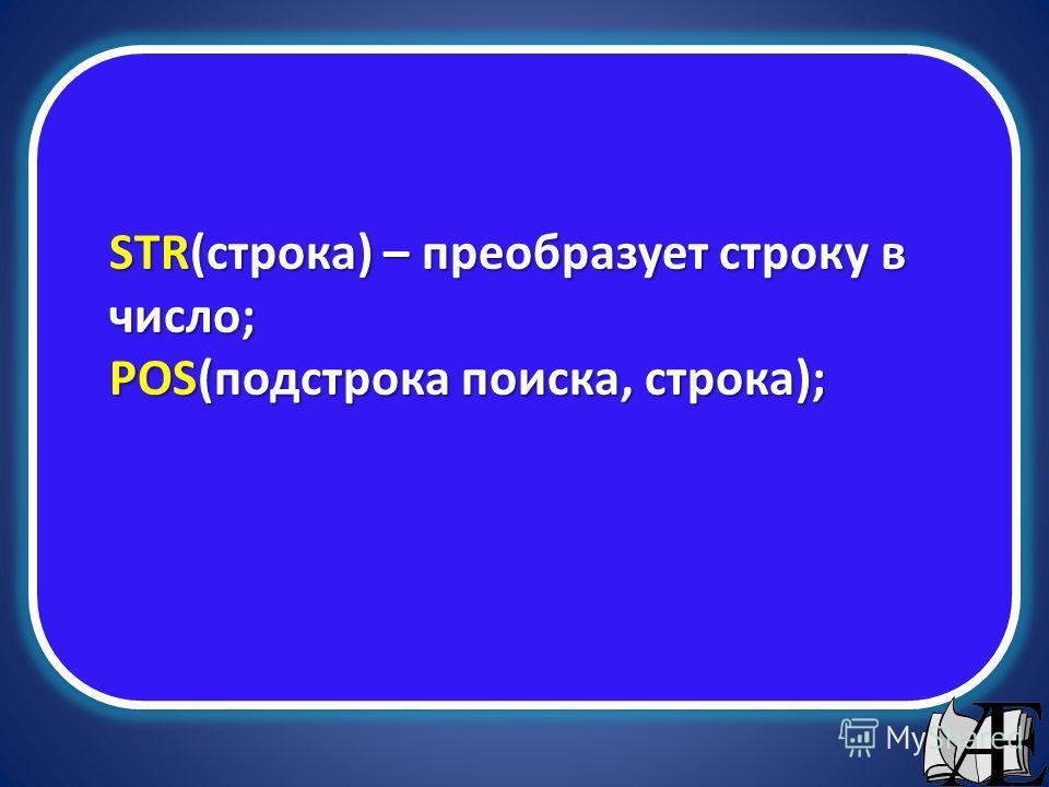 STR(строка) – преобразует строку в число; POS(подстрока поиска, строка);