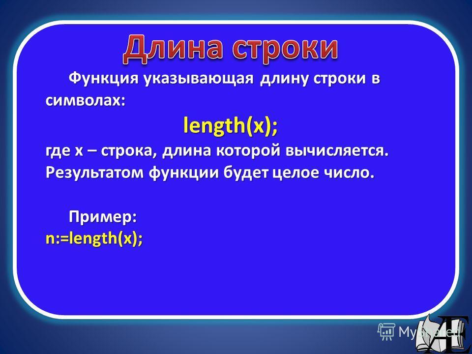 Функция указывающая длину строки в символах: length(x); где х – строка, длина которой вычисляется. Результатом функции будет целое число. Пример:n:=length(x);