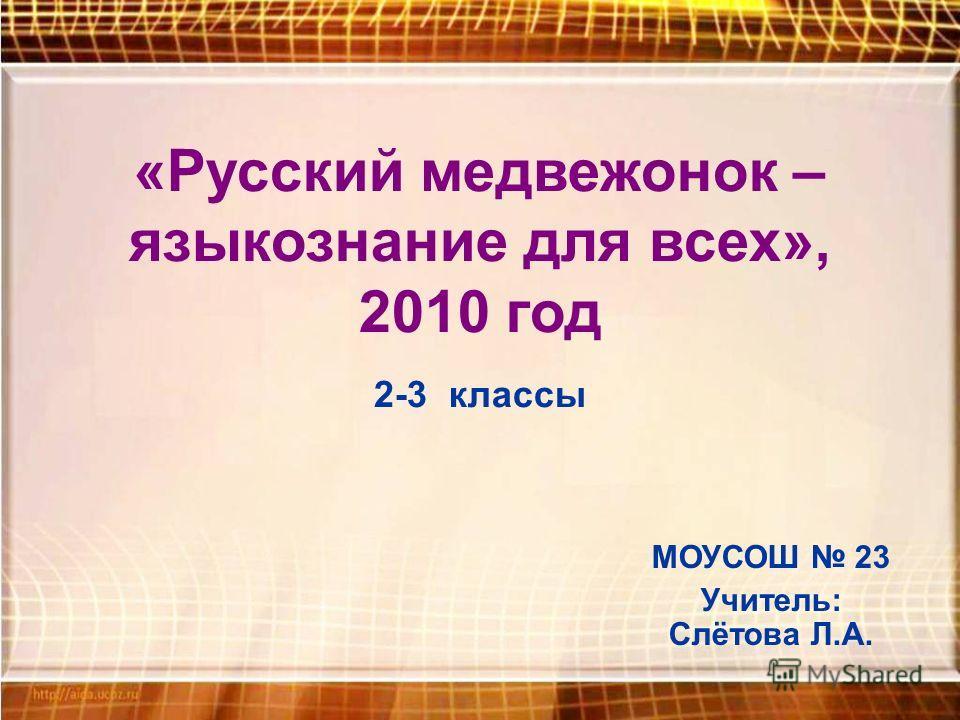 МОУСОШ 23 Учитель: Слётова Л.А. «Русский медвежонок – языкознание для всех», 2010 год 2-3 классы