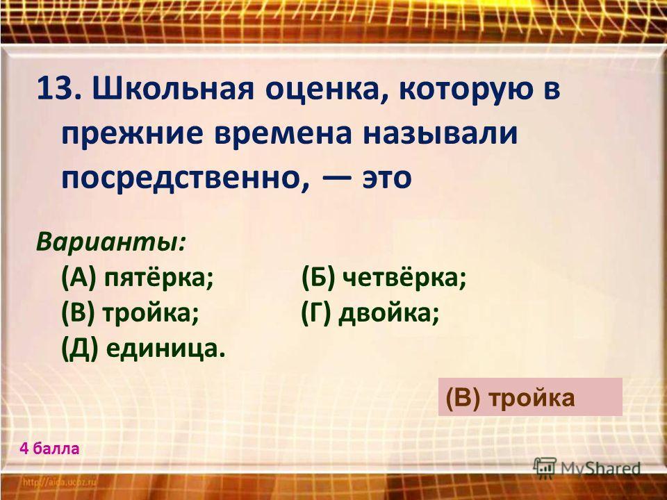 13. Школьная оценка, которую в прежние времена называли посредственно, это Варианты: (А) пятёрка; (Б) четвёрка; (В) тройка; (Г) двойка; (Д) единица. (В) тройка 4 балла
