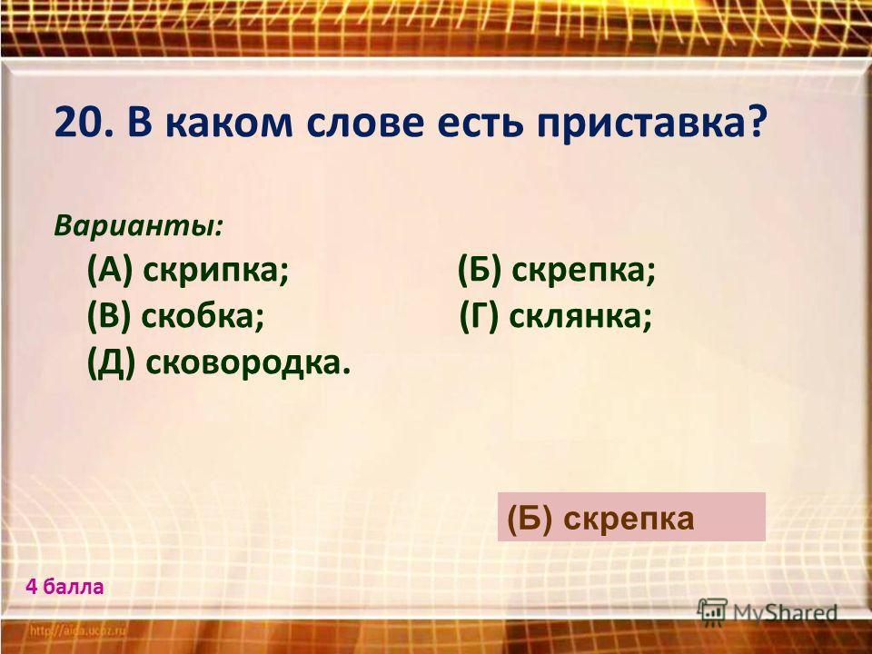 20. В каком слове есть приставка? Варианты: (А) скрипка; (Б) скрепка; (В) скобка; (Г) склянка; (Д) сковородка. (Б) скрепка 4 балла