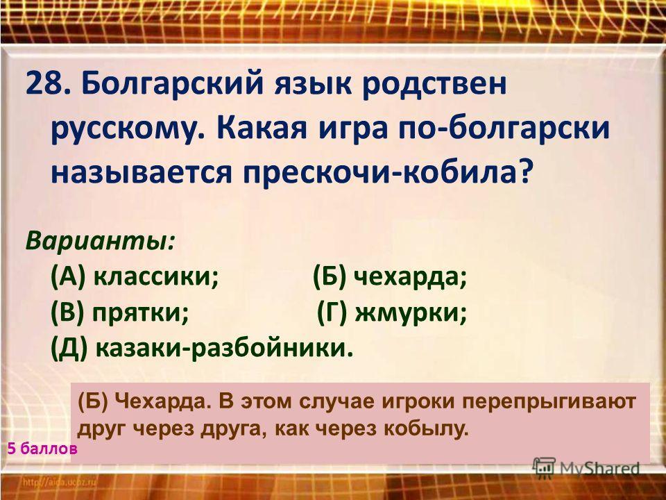 28. Болгарский язык родствен русскому. Какая игра по-болгарски называется прескочи-кобила? Варианты: (А) классики; (Б) чехарда; (В) прятки; (Г) жмурки; (Д) казаки-разбойники. (Б) Чехарда. В этом случае игроки перепрыгивают друг через друга, как через