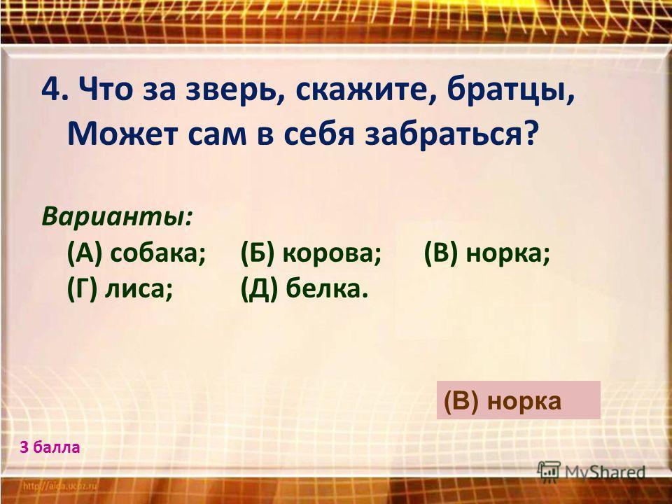 4. Что за зверь, скажите, братцы, Может сам в себя забраться? Варианты: (А) собака; (Б) корова; (В) норка; (Г) лиса; (Д) белка. (В) норка 3 балла