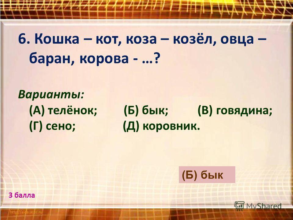 6. Кошка – кот, коза – козёл, овца – баран, корова - …? Варианты: (А) телёнок; (Б) бык; (В) говядина; (Г) сено; (Д) коровник. (Б) бык 3 балла
