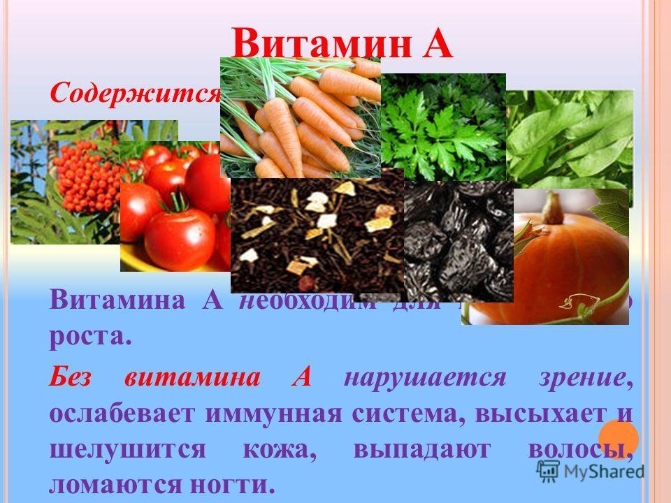 Витамин A Содержится: Витамина A необходим для нормального роста. Без витамина A нарушается зрение, ослабевает иммунная система, высыхает и шелушится кожа, выпадают волосы, ломаются ногти.