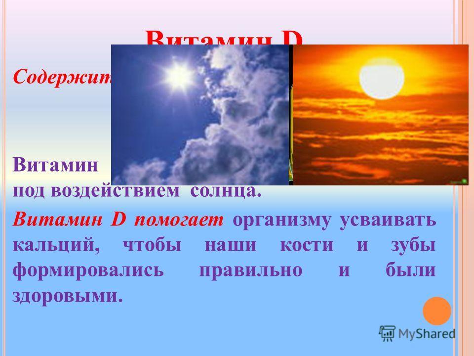 Витамин D Содержится: Витамин D вырабатывается в организме под воздействием солнца. Витамин D помогает организму усваивать кальций, чтобы наши кости и зубы формировались правильно и были здоровыми.