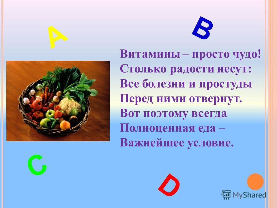 Витамины – просто чудо! Столько радости несут: Все болезни и простуды Перед ними отвернут. Вот поэтому всегда Полноценная еда – Важнейшее условие. С В А D