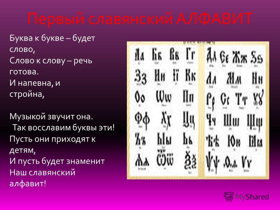 Буква к букве – будет слово, Слово к слову – речь готова. И напевна, и стройна, Музыкой звучит она. Так восславим буквы эти! Пусть они приходят к детям, И пусть будет знаменит Наш славянский алфавит! Первый славянский АЛФАВИТ