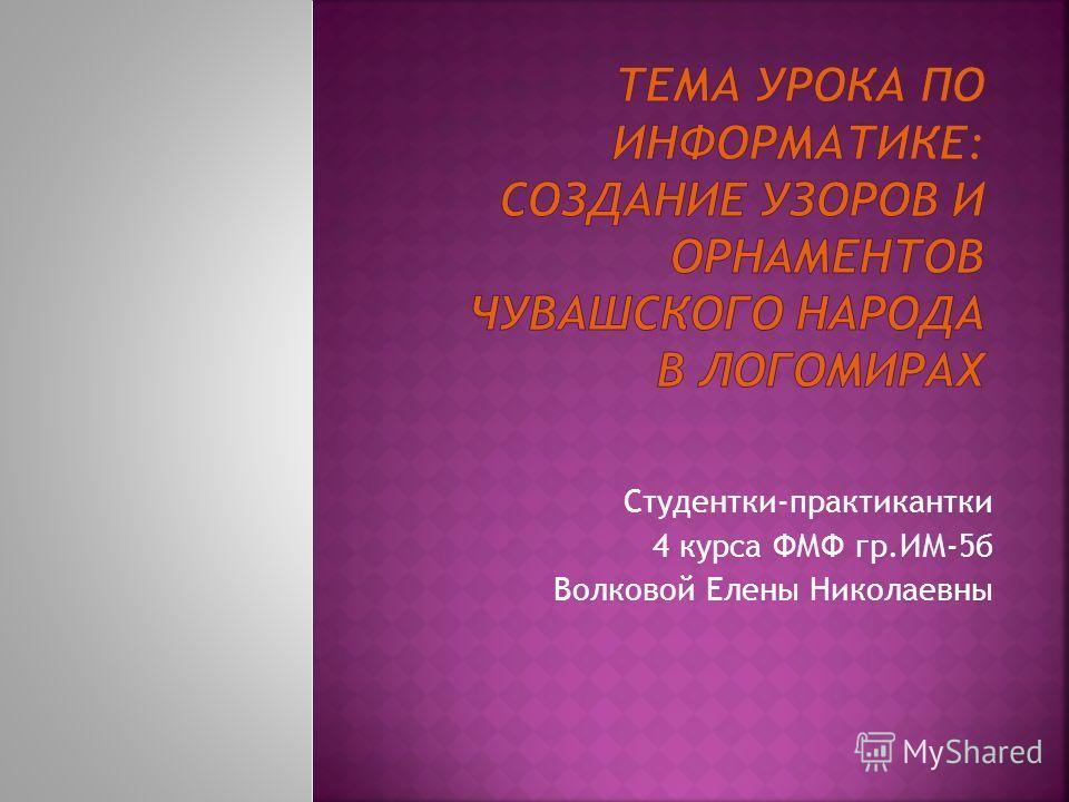 Студентки-практикантки 4 курса ФМФ гр.ИМ-5б Волковой Елены Николаевны