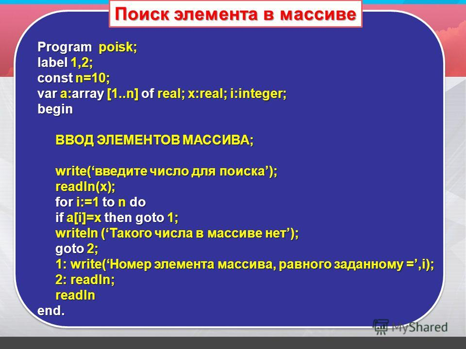 Program poisk; label 1,2; const n=10; var a:array [1..n] of real; x:real; i:integer; begin ВВОД ЭЛЕМЕНТОВ МАССИВА; write(введите число для поиска); readln(x); for i:=1 to n do if a[i]=x then goto 1; writeln (Такого числа в массиве нет); goto 2; 1: wr