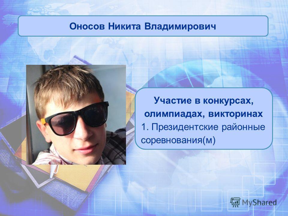 Оносов Никита Владимирович Участие в конкурсах, олимпиадах, викторинах 1. Президентские районные соревнования(м)