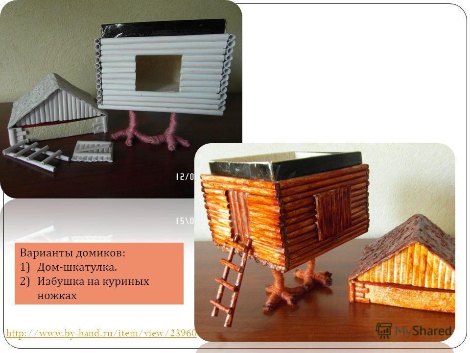 Варианты домиков : 1)Дом - шкатулка. 2)Избушка на куриных ножках http://www.by-hand.ru/item/view/23960